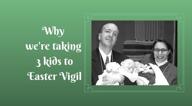 Why we're taking 3 kids toEaster Vigil