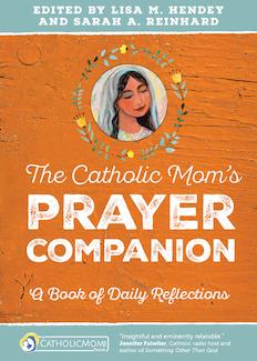 The Catholic Mom's Prayer Companion: A Book of Daily Reflections, edited by Lisa Hendey & Sarah Reinhard