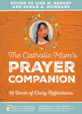 The Catholic Mom's Prayer Companion: A Book of Daily Reflections, edited by Lisa Hendey & Sarah Reinhard